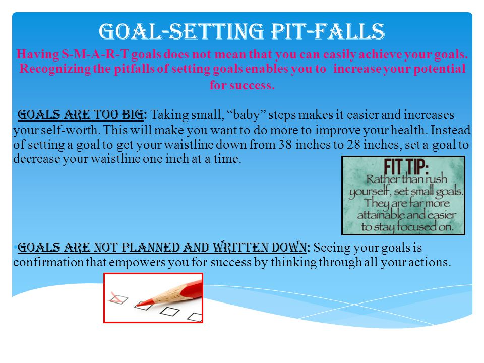 Goal-Setting Pit-Falls Having S-M-A-R-T goals does not mean that you can easily achieve your goals. Recognizing the pitfalls of setting goals enables
