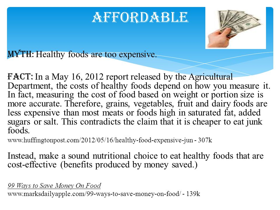 Myth : Healthy foods are too expensive. Fact: In a May 16, 2012 report released by the Agricultural Department, the costs of healthy foods depend on h