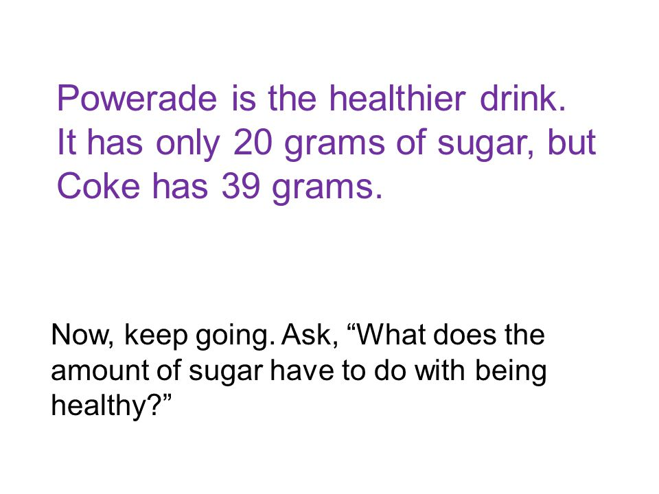 Powerade is the healthier drink. It has only 20 grams of sugar, but Coke has 39 grams.