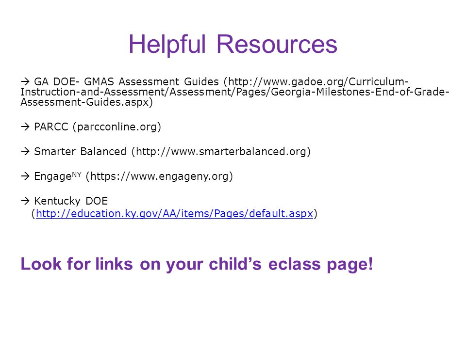 Helpful Resources  GA DOE- GMAS Assessment Guides (http://www.gadoe.org/Curriculum- Instruction-and-Assessment/Assessment/Pages/Georgia-Milestones-End-of-Grade- Assessment-Guides.aspx)  PARCC (parcconline.org)  Smarter Balanced (http://www.smarterbalanced.org)  Engage NY (https://www.engageny.org)  Kentucky DOE (http://education.ky.gov/AA/items/Pages/default.aspx)http://education.ky.gov/AA/items/Pages/default.aspx Look for links on your child's eclass page.