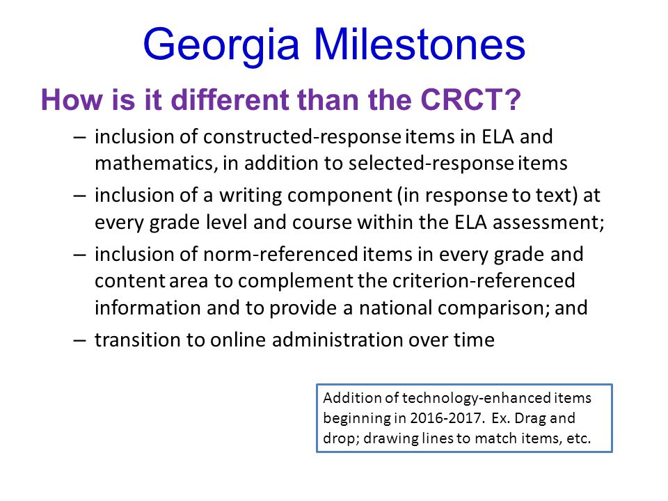 Georgia Milestones Blended: Criterion-Referenced and Norm-Referenced Georgia Milestones will provide: – criterion-referenced performance information in the form of four performance levels, depicting students' mastery of state standards – norm-referenced performance information in the form of national percentiles, depicting how students' achievement compares to peers nationally