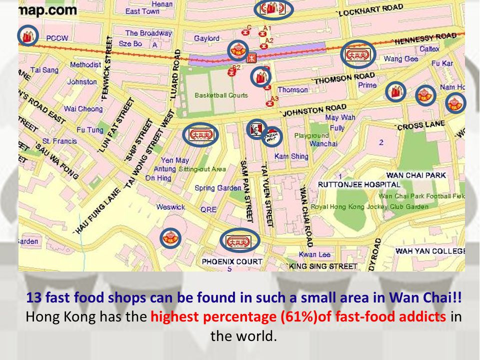 13 fast food shops can be found in such a small area in Wan Chai!! Hong Kong has the highest percentage (61%)of fast-food addicts in the world.