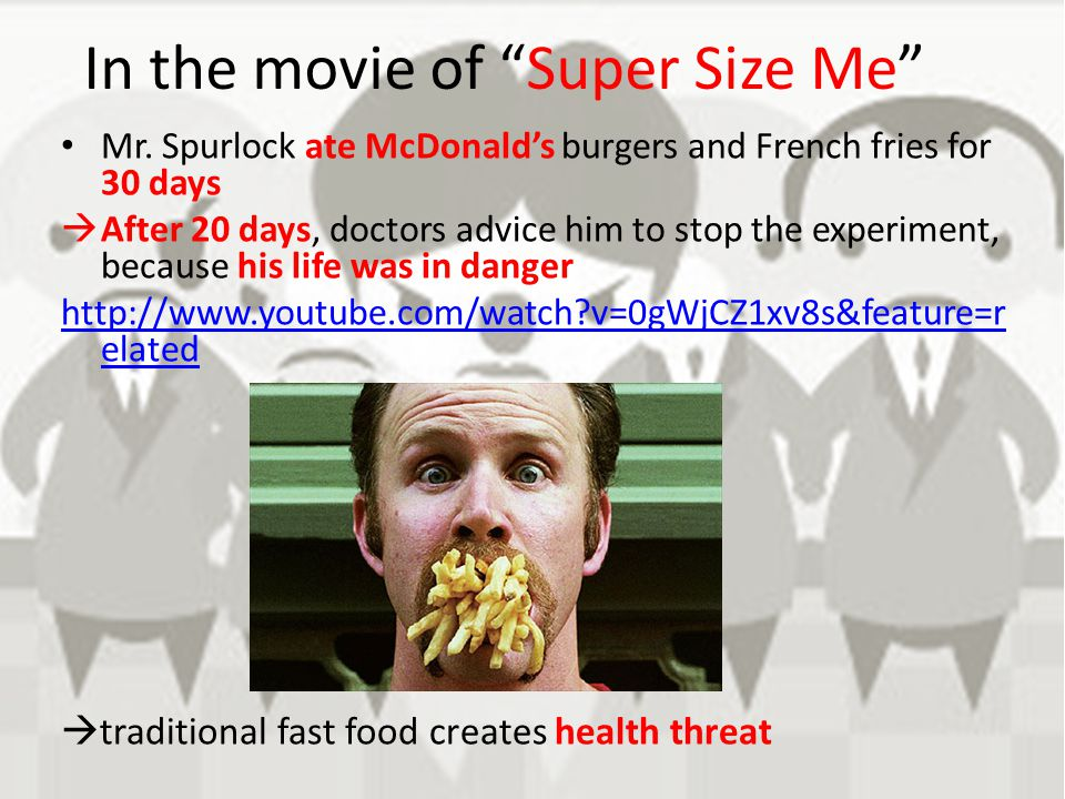 "In the movie of ""Super Size Me"" Mr. Spurlock ate McDonald's burgers and French fries for 30 days  After 20 days, doctors advice him to stop the exper"