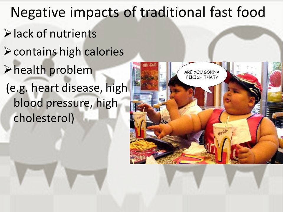Negative impacts of traditional fast food  lack of nutrients  contains high calories  health problem (e.g. heart disease, high blood pressure, high