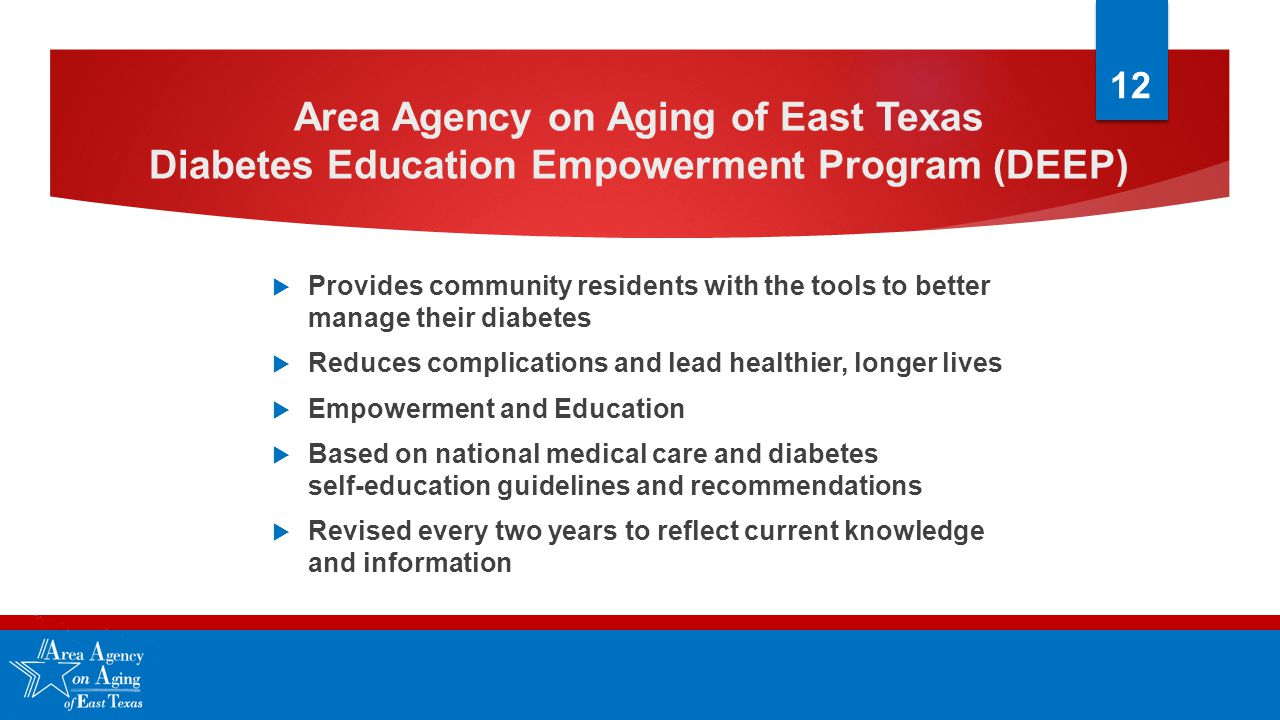 Area Agency on Aging of East Texas Diabetes Education Empowerment Program (DEEP)  Provides community residents with the tools to better manage their diabetes  Reduces complications and lead healthier, longer lives  Empowerment and Education  Based on national medical care and diabetes self-education guidelines and recommendations  Revised every two years to reflect current knowledge and information 12