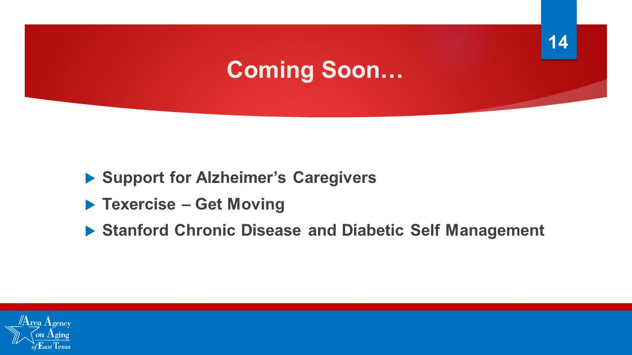 Coming Soon…  Support for Alzheimer's Caregivers  Texercise – Get Moving  Stanford Chronic Disease and Diabetic Self Management 14