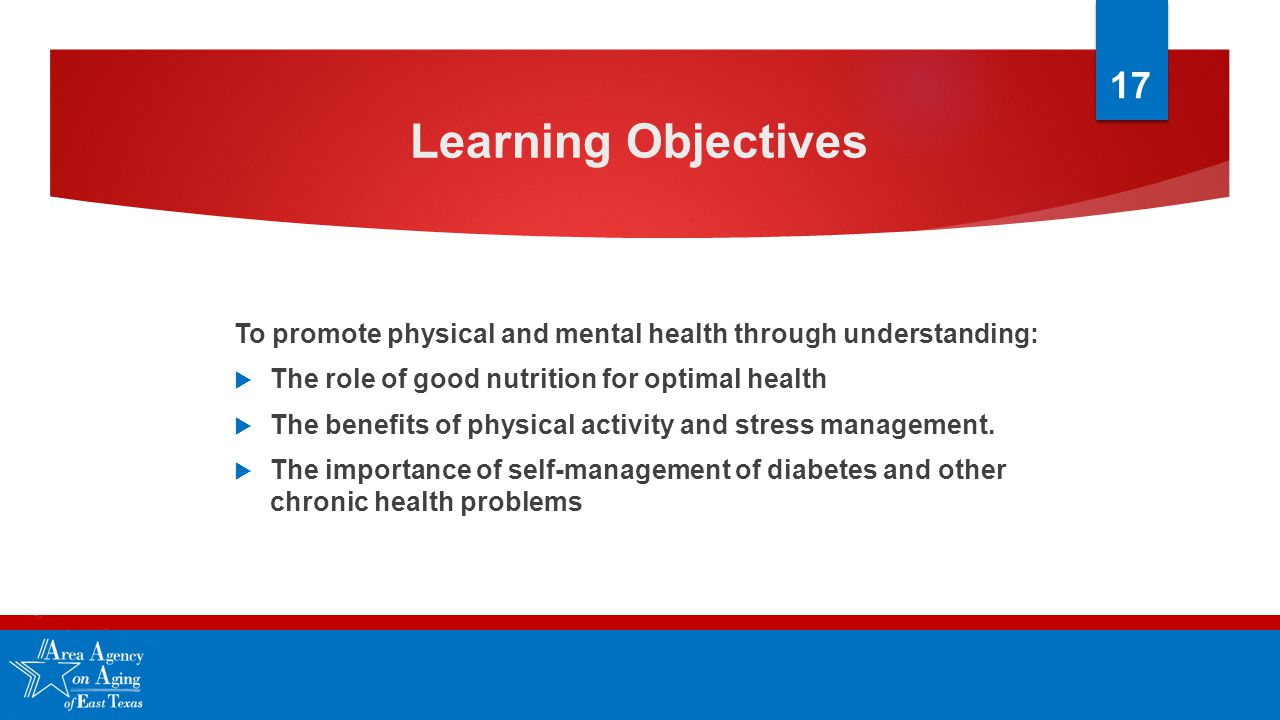 Learning Objectives To promote physical and mental health through understanding:  The role of good nutrition for optimal health  The benefits of physical activity and stress management.