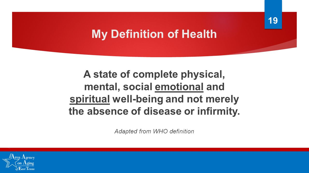 My Definition of Health A state of complete physical, mental, social emotional and spiritual well-being and not merely the absence of disease or infirmity.