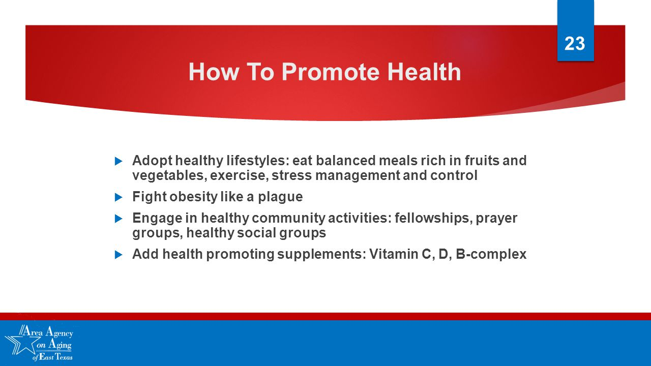 How To Promote Health  Adopt healthy lifestyles: eat balanced meals rich in fruits and vegetables, exercise, stress management and control  Fight obesity like a plague  Engage in healthy community activities: fellowships, prayer groups, healthy social groups  Add health promoting supplements: Vitamin C, D, B-complex 23
