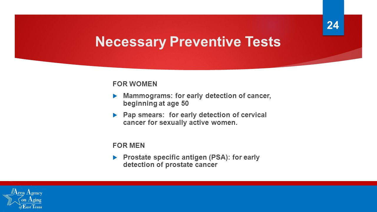 Necessary Preventive Tests FOR WOMEN  Mammograms: for early detection of cancer, beginning at age 50  Pap smears: for early detection of cervical cancer for sexually active women.