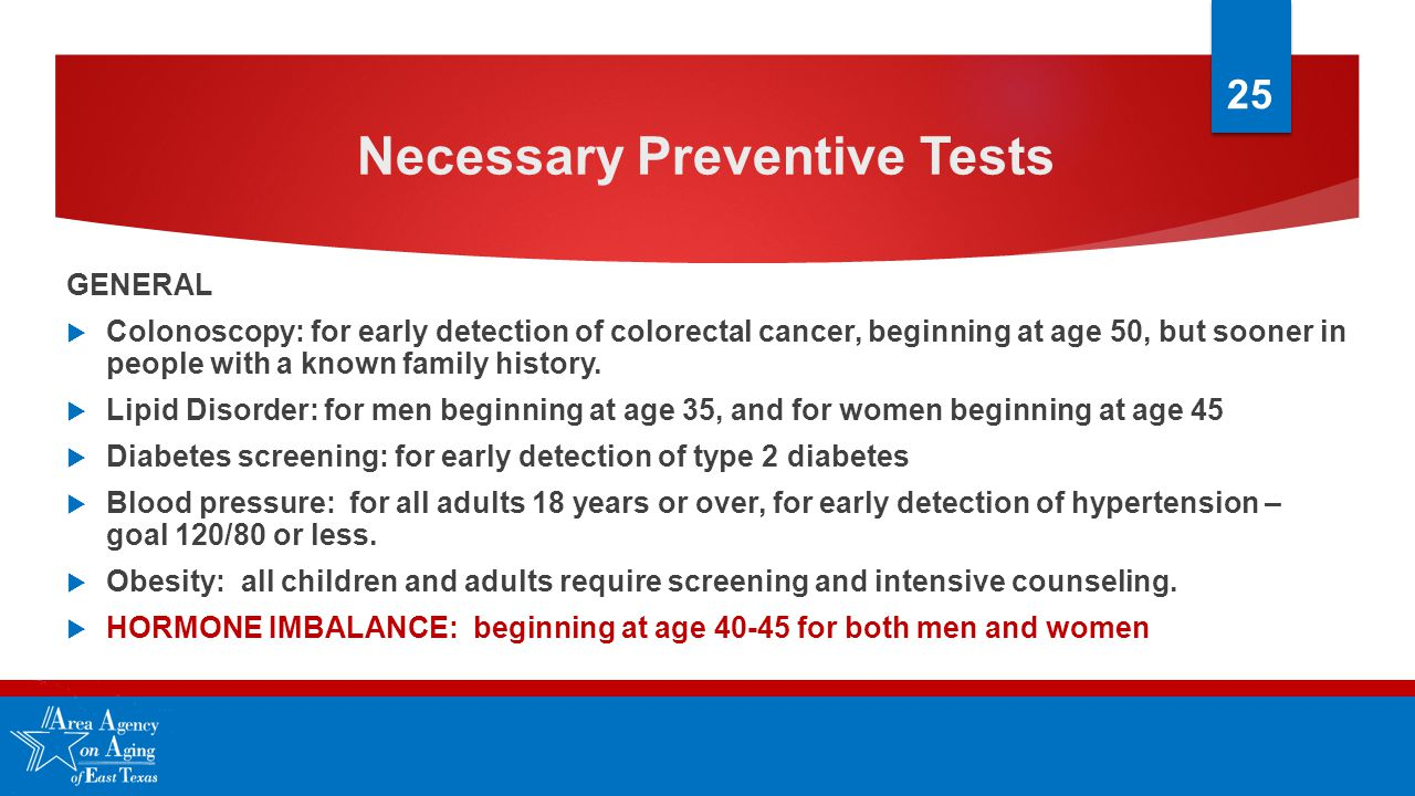 Necessary Preventive Tests GENERAL  Colonoscopy: for early detection of colorectal cancer, beginning at age 50, but sooner in people with a known family history.