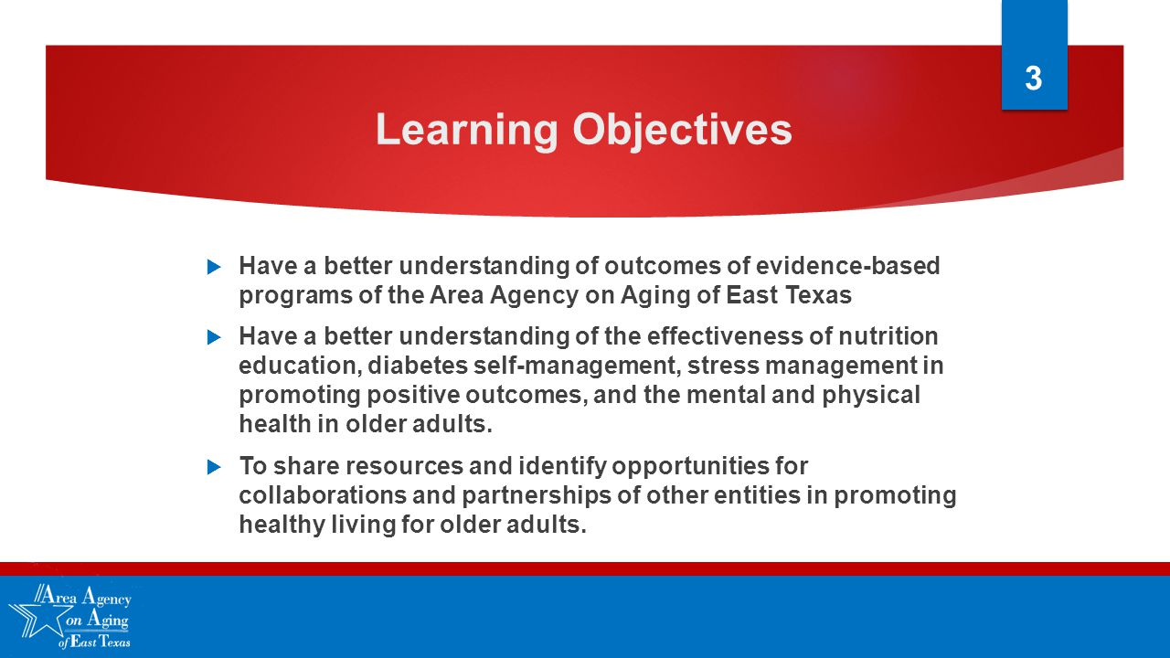 Learning Objectives  Have a better understanding of outcomes of evidence-based programs of the Area Agency on Aging of East Texas  Have a better understanding of the effectiveness of nutrition education, diabetes self-management, stress management in promoting positive outcomes, and the mental and physical health in older adults.