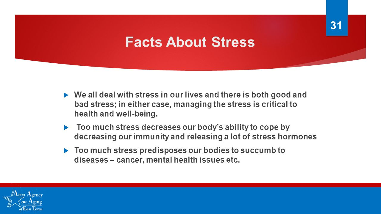 Facts About Stress  We all deal with stress in our lives and there is both good and bad stress; in either case, managing the stress is critical to health and well-being.
