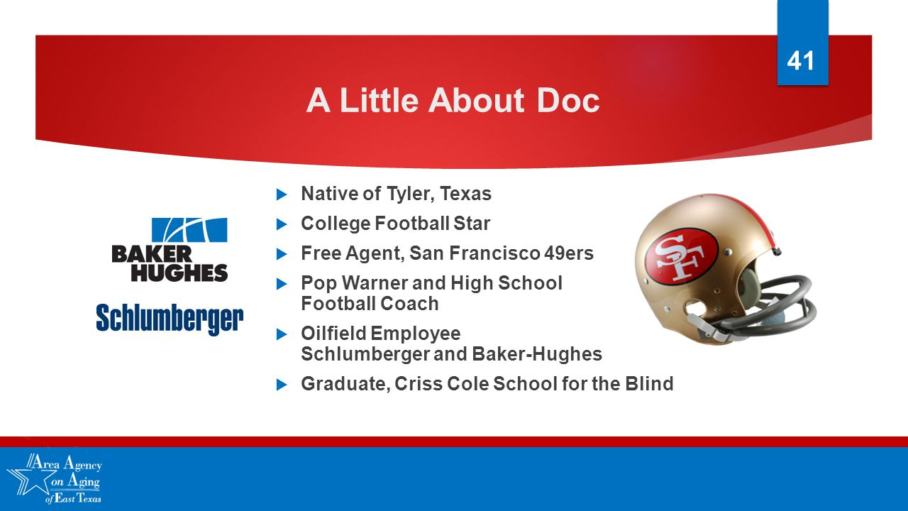 A Little About Doc  Native of Tyler, Texas  College Football Star  Free Agent, San Francisco 49ers  Pop Warner and High School Football Coach  Oilfield Employee Schlumberger and Baker-Hughes  Graduate, Criss Cole School for the Blind 41