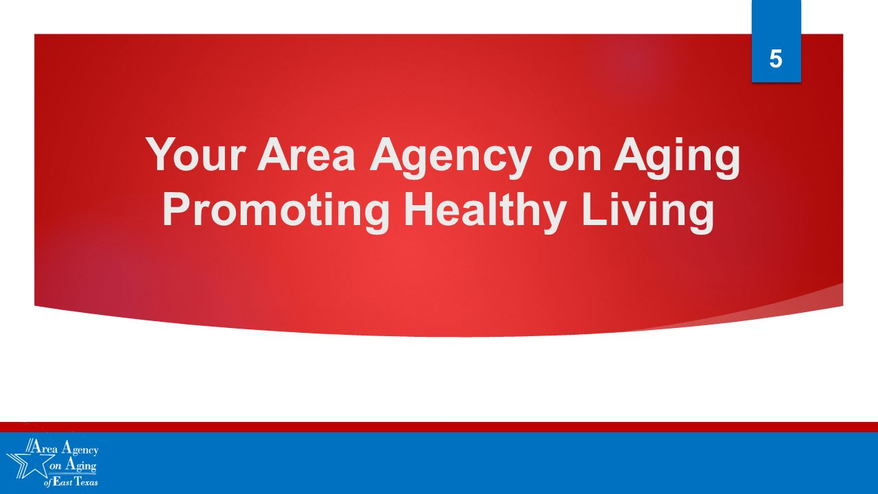 Your Area Agency on Aging Promoting Healthy Living 5