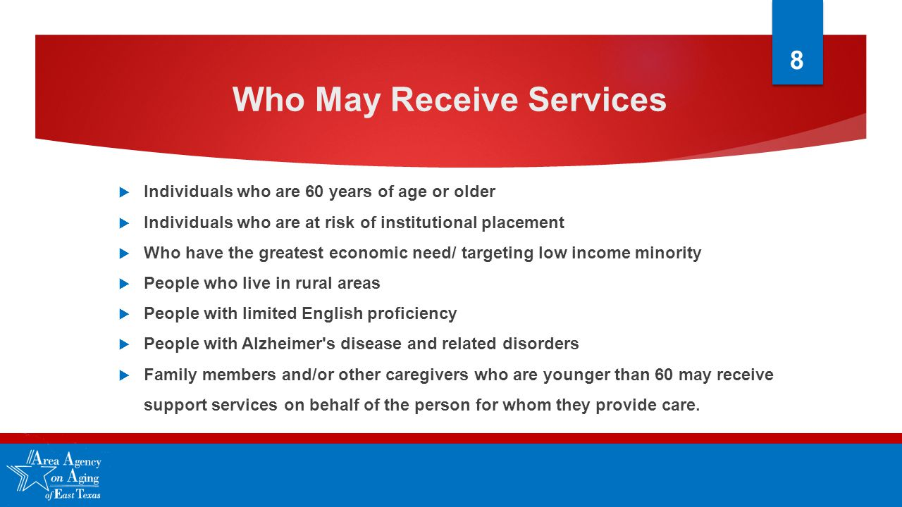 Who May Receive Services  Individuals who are 60 years of age or older  Individuals who are at risk of institutional placement  Who have the greatest economic need/ targeting low income minority  People who live in rural areas  People with limited English proficiency  People with Alzheimer s disease and related disorders  Family members and/or other caregivers who are younger than 60 may receive support services on behalf of the person for whom they provide care.