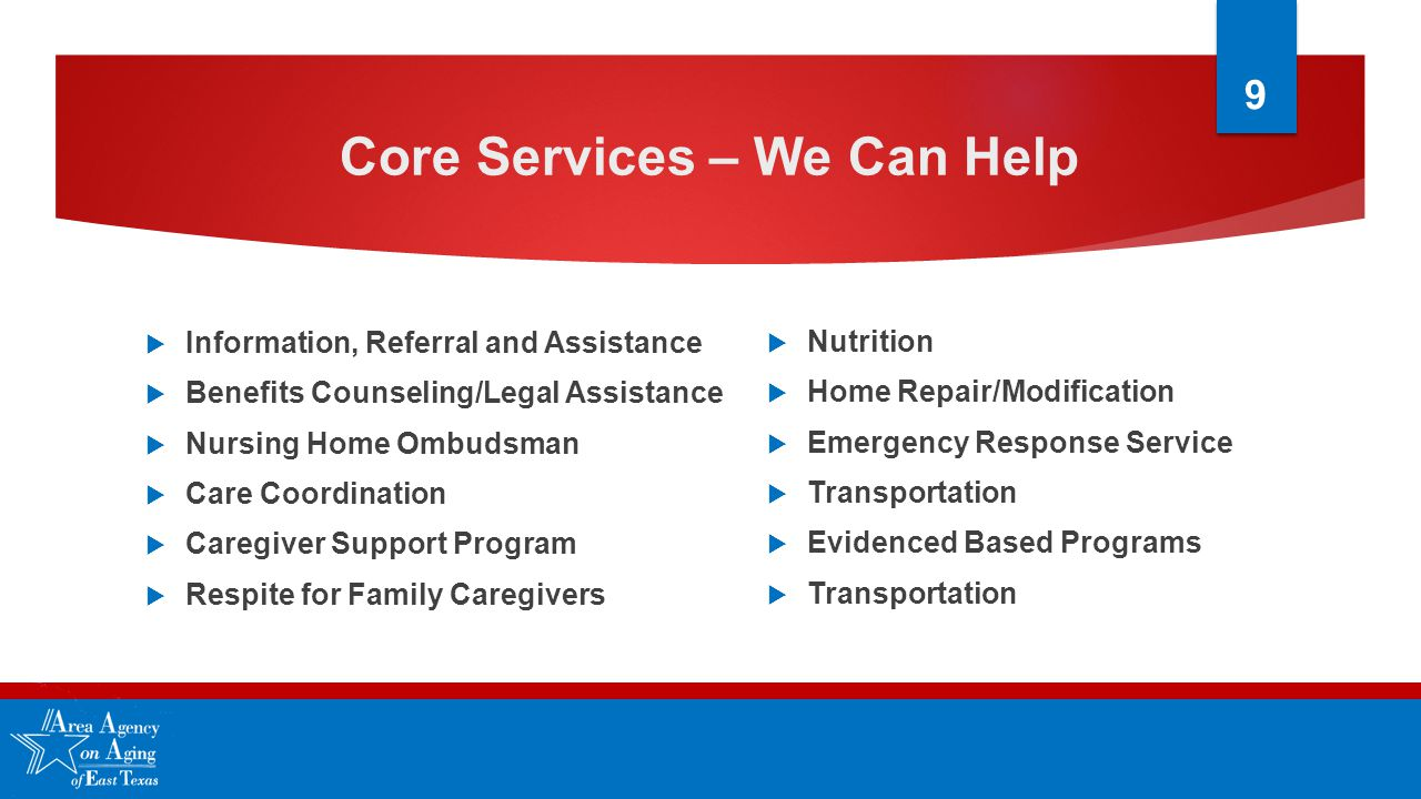 Core Services – We Can Help  Information, Referral and Assistance  Benefits Counseling/Legal Assistance  Nursing Home Ombudsman  Care Coordination  Caregiver Support Program  Respite for Family Caregivers  Nutrition  Home Repair/Modification  Emergency Response Service  Transportation  Evidenced Based Programs  Transportation 9