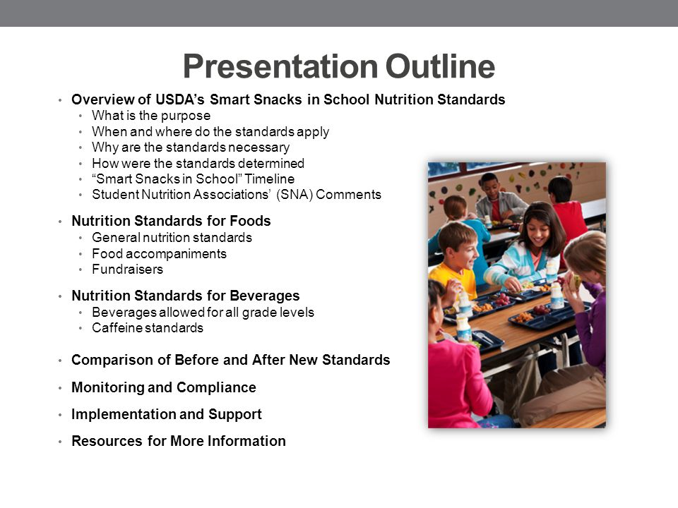 Presentation Outline Overview of USDA's Smart Snacks in School Nutrition Standards What is the purpose When and where do the standards apply Why are the standards necessary How were the standards determined Smart Snacks in School Timeline Student Nutrition Associations' (SNA) Comments Nutrition Standards for Foods General nutrition standards Food accompaniments Fundraisers Nutrition Standards for Beverages Beverages allowed for all grade levels Caffeine standards Comparison of Before and After New Standards Monitoring and Compliance Implementation and Support Resources for More Information