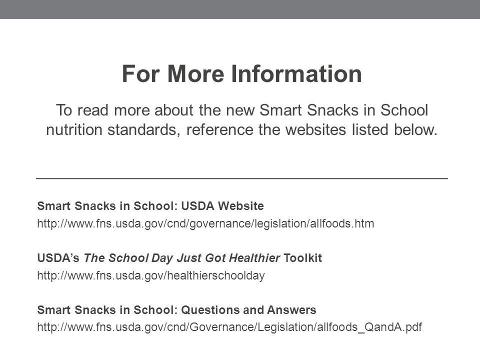 Smart Snacks in School: USDA Website http://www.fns.usda.gov/cnd/governance/legislation/allfoods.htm USDA's The School Day Just Got Healthier Toolkit http://www.fns.usda.gov/healthierschoolday Smart Snacks in School: Questions and Answers http://www.fns.usda.gov/cnd/Governance/Legislation/allfoods_QandA.pdf For More Information To read more about the new Smart Snacks in School nutrition standards, reference the websites listed below.
