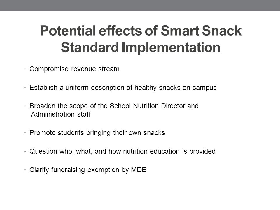 Potential effects of Smart Snack Standard Implementation Compromise revenue stream Establish a uniform description of healthy snacks on campus Broaden the scope of the School Nutrition Director and Administration staff Promote students bringing their own snacks Question who, what, and how nutrition education is provided Clarify fundraising exemption by MDE