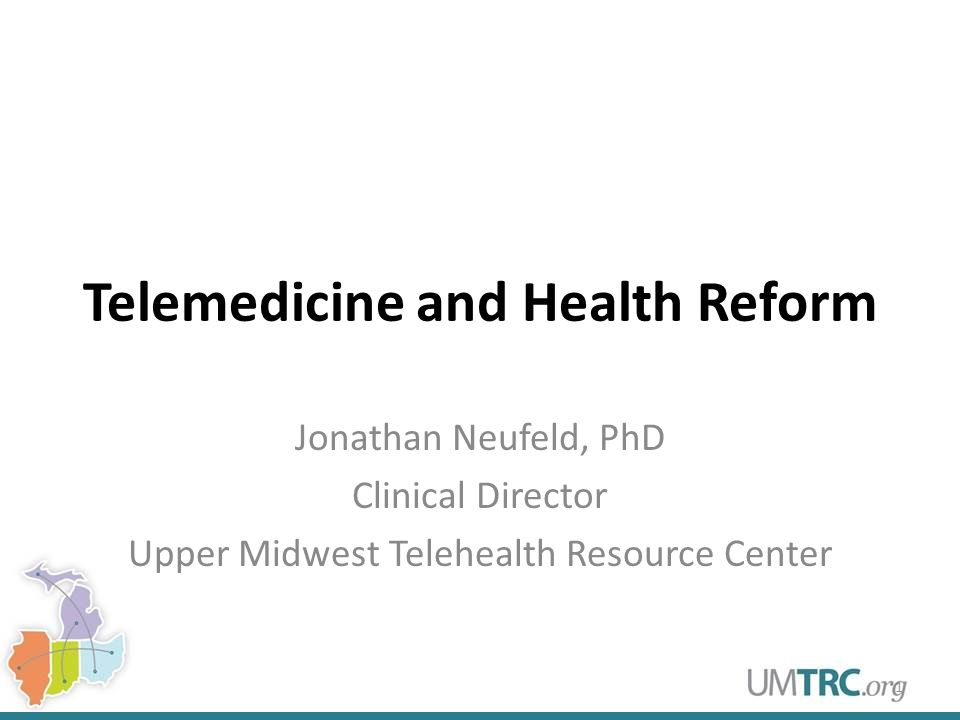 Telemedicine and Health Reform Jonathan Neufeld, PhD Clinical Director Upper Midwest Telehealth Resource Center 1