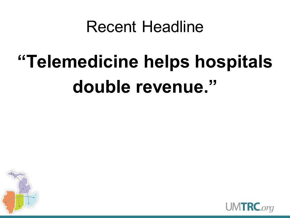 Recent Headline Telemedicine helps hospitals double revenue.