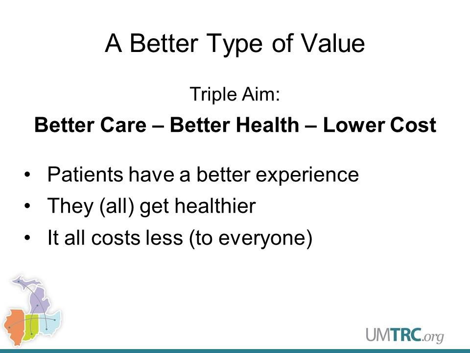 A Better Type of Value Triple Aim: Better Care – Better Health – Lower Cost Patients have a better experience They (all) get healthier It all costs less (to everyone)