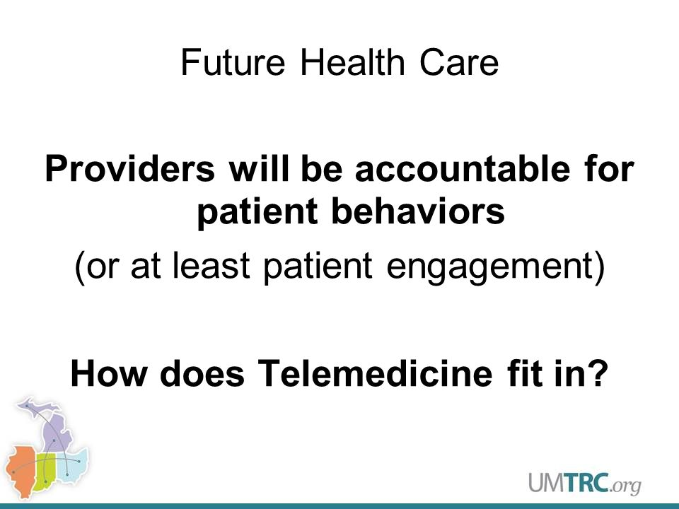 Future Health Care Providers will be accountable for patient behaviors (or at least patient engagement) How does Telemedicine fit in