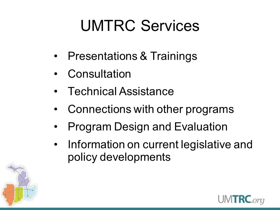 UMTRC Services Presentations & Trainings Consultation Technical Assistance Connections with other programs Program Design and Evaluation Information on current legislative and policy developments