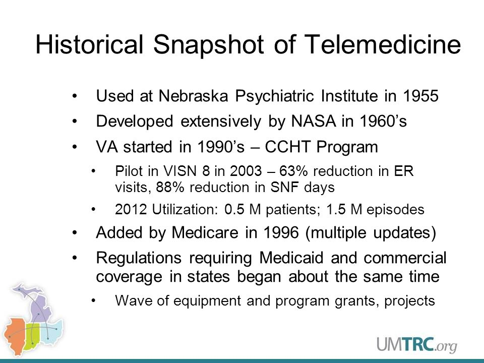 Historical Snapshot of Telemedicine Used at Nebraska Psychiatric Institute in 1955 Developed extensively by NASA in 1960's VA started in 1990's – CCHT Program Pilot in VISN 8 in 2003 – 63% reduction in ER visits, 88% reduction in SNF days 2012 Utilization: 0.5 M patients; 1.5 M episodes Added by Medicare in 1996 (multiple updates) Regulations requiring Medicaid and commercial coverage in states began about the same time Wave of equipment and program grants, projects