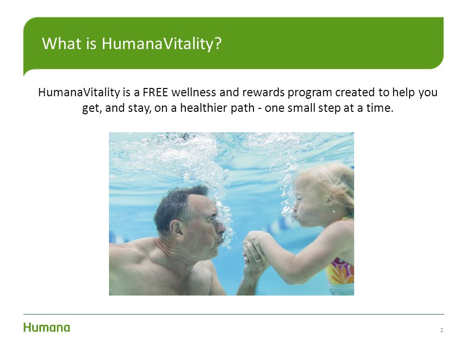 2 What is HumanaVitality? HumanaVitality is a FREE wellness and rewards program created to help you get, and stay, on a healthier path - one small ste