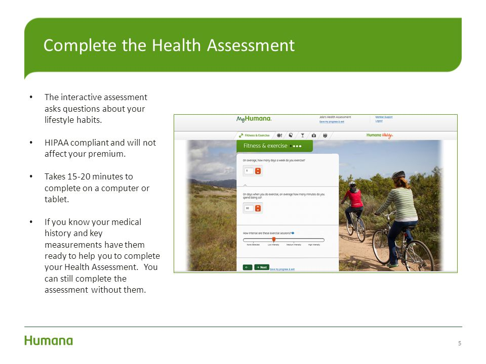 5 Complete the Health Assessment The interactive assessment asks questions about your lifestyle habits. HIPAA compliant and will not affect your premi