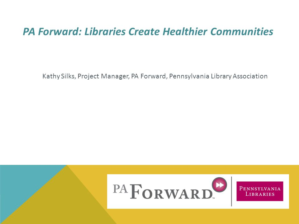 Kathy Silks, Project Manager, PA Forward, Pennsylvania Library Association PA Forward: Libraries Create Healthier Communities