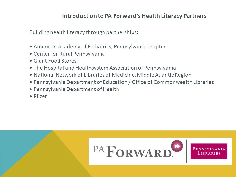 Building health literacy through partnerships: American Academy of Pediatrics, Pennsylvania Chapter Center for Rural Pennsylvania Giant Food Stores The Hospital and Healthsystem Association of Pennsylvania National Network of Libraries of Medicine, Middle Atlantic Region Pennsylvania Department of Education / Office of Commonwealth Libraries Pennsylvania Department of Health Pfizer Introduction to PA Forward's Health Literacy Partners