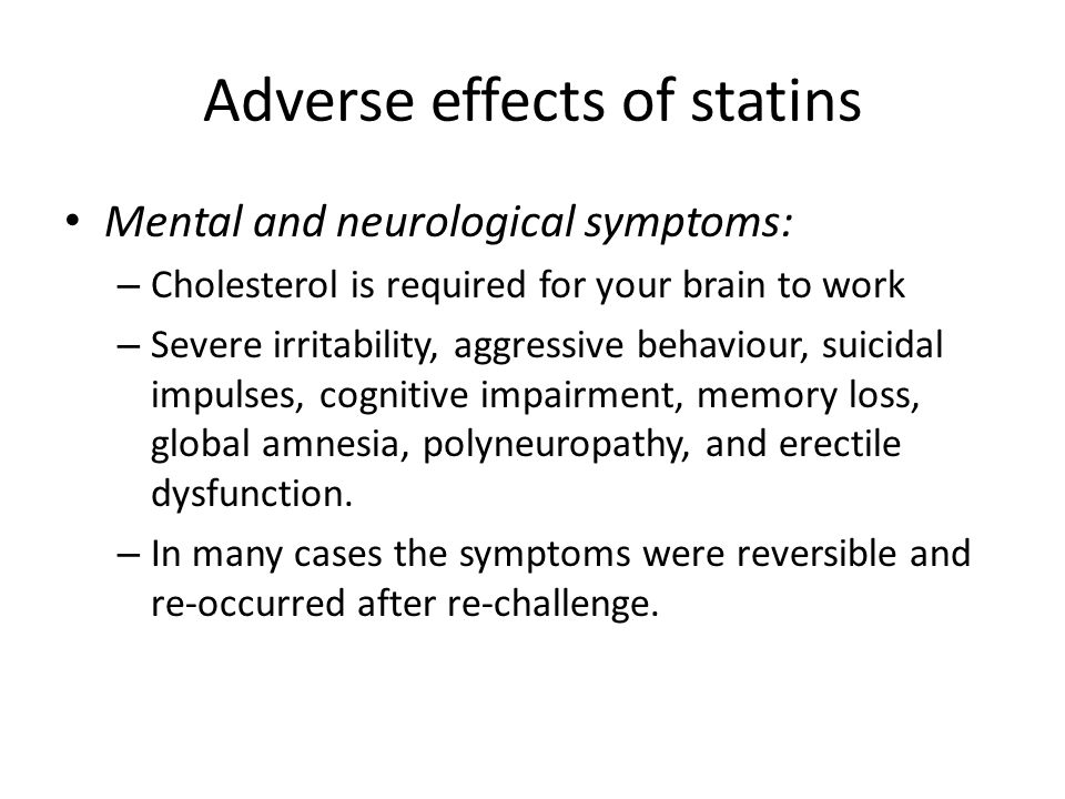 Adverse effects of statins Mental and neurological symptoms: – Cholesterol is required for your brain to work – Severe irritability, aggressive behaviour, suicidal impulses, cognitive impairment, memory loss, global amnesia, polyneuropathy, and erectile dysfunction.