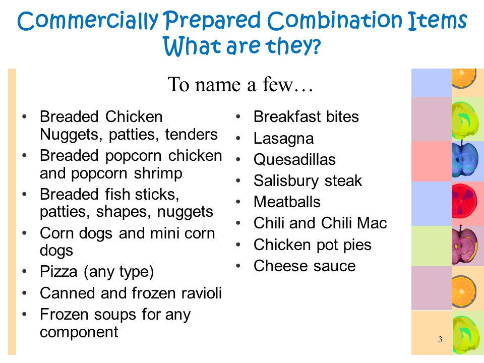 Commercially Prepared Combination Items Commercially prepared, combination food items can only be credited to the CACFP meal pattern when the amount of content (i.e.
