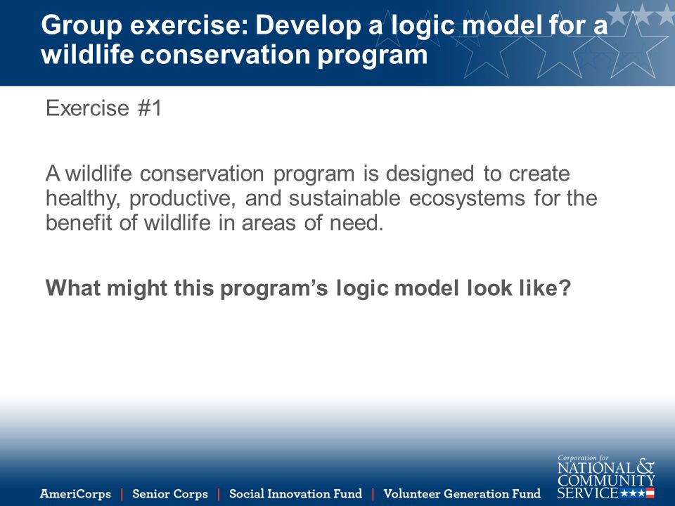Group exercise: Develop a logic model for a wildlife conservation program Exercise #1 A wildlife conservation program is designed to create healthy, productive, and sustainable ecosystems for the benefit of wildlife in areas of need.