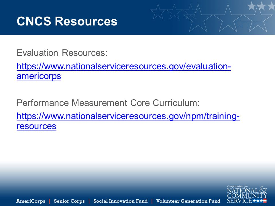CNCS Resources Evaluation Resources: https://www.nationalserviceresources.gov/evaluation- americorps Performance Measurement Core Curriculum: https://www.nationalserviceresources.gov/npm/training- resources