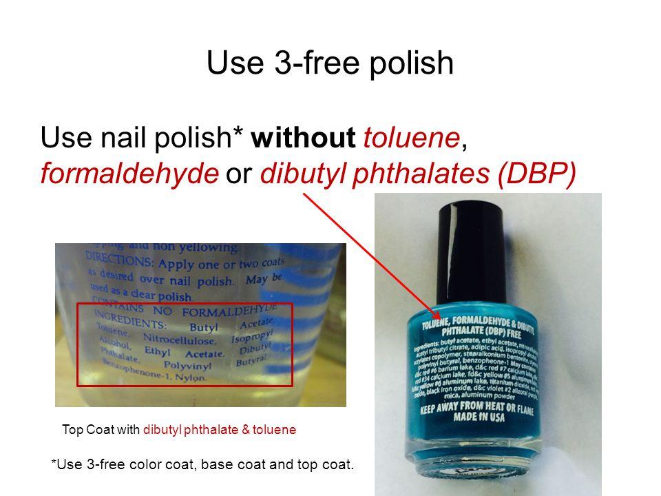Use 3-free polish Use nail polish* without toluene, formaldehyde or dibutyl phthalates (DBP) *Use 3-free color coat, base coat and top coat.