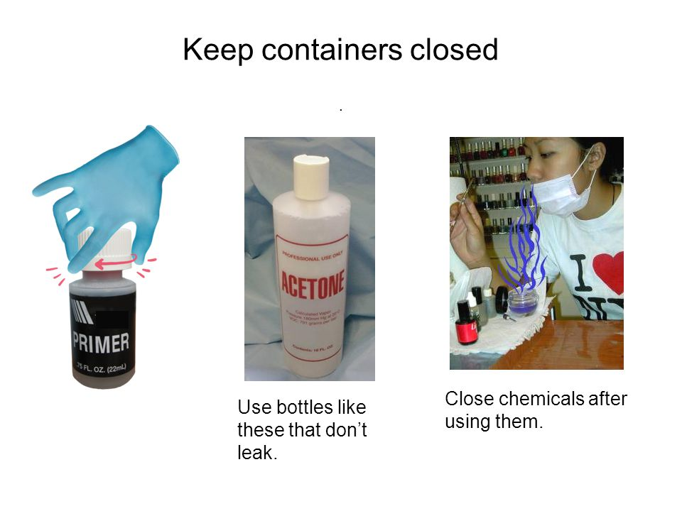 Keep containers closed. Use bottles like these that don't leak. Close chemicals after using them.