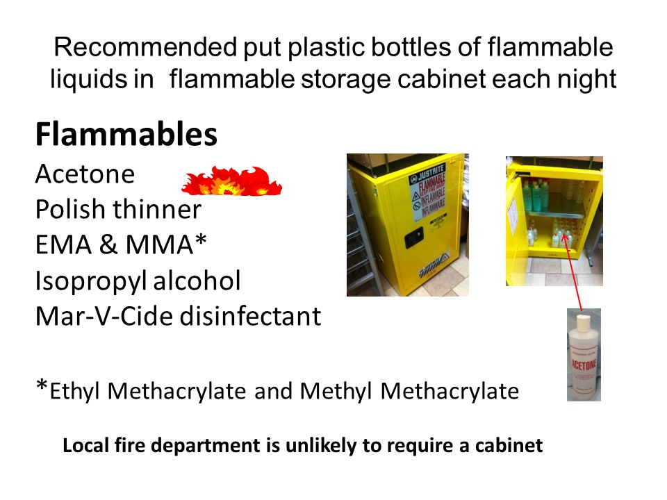 Recommended put plastic bottles of flammable liquids in flammable storage cabinet each night Flammables Acetone Polish thinner EMA & MMA* Isopropyl alcohol Mar-V-Cide disinfectant * Ethyl Methacrylate and Methyl Methacrylate Local fire department is unlikely to require a cabinet