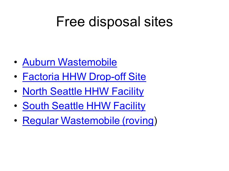 Free disposal sites Auburn Wastemobile Factoria HHW Drop-off Site North Seattle HHW Facility South Seattle HHW Facility Regular Wastemobile (roving)Regular Wastemobile (roving