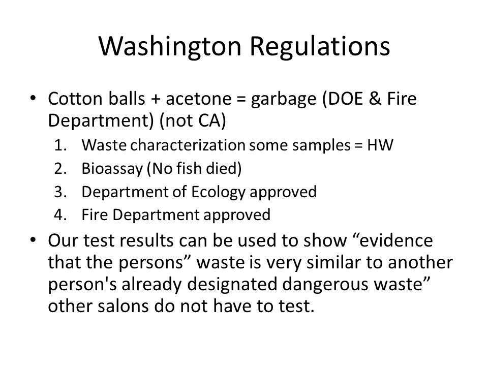 Washington Regulations Cotton balls + acetone = garbage (DOE & Fire Department) (not CA) 1.Waste characterization some samples = HW 2.Bioassay (No fish died) 3.Department of Ecology approved 4.Fire Department approved Our test results can be used to show evidence that the persons waste is very similar to another person s already designated dangerous waste other salons do not have to test.
