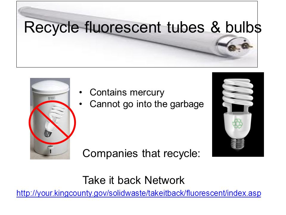 Recycle fluorescent tubes & bulbs http://your.kingcounty.gov/solidwaste/takeitback/fluorescent/index.asp Companies that recycle: Take it back Network Contains mercury Cannot go into the garbage