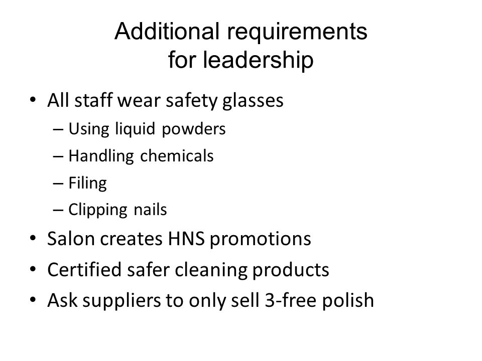 Additional requirements for leadership All staff wear safety glasses – Using liquid powders – Handling chemicals – Filing – Clipping nails Salon creates HNS promotions Certified safer cleaning products Ask suppliers to only sell 3-free polish