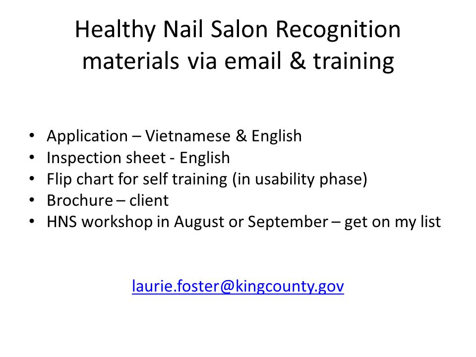 Healthy Nail Salon Recognition materials via email & training Application – Vietnamese & English Inspection sheet - English Flip chart for self training (in usability phase) Brochure – client HNS workshop in August or September – get on my list laurie.foster@kingcounty.gov
