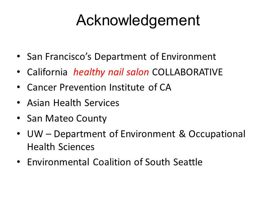 Acknowledgement San Francisco's Department of Environment California healthy nail salon COLLABORATIVE Cancer Prevention Institute of CA Asian Health Services San Mateo County UW – Department of Environment & Occupational Health Sciences Environmental Coalition of South Seattle