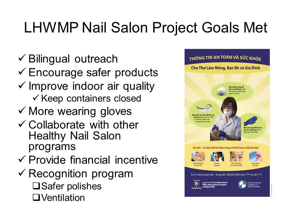 Healthy Nail Salon Recognition Program Goal: To create a safe working environment for King County Nail Salon Workers by rewarding nail salon businesses who safely handle, store and dispose of salon chemicals, improve ventilation and transition to safer alternative products.
