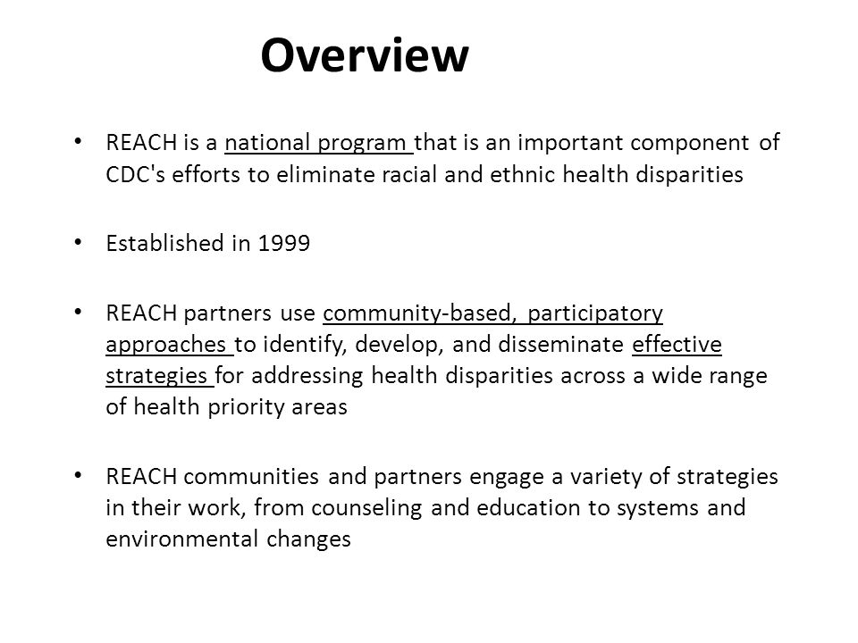 Overview REACH is a national program that is an important component of CDC s efforts to eliminate racial and ethnic health disparities Established in 1999 REACH partners use community-based, participatory approaches to identify, develop, and disseminate effective strategies for addressing health disparities across a wide range of health priority areas REACH communities and partners engage a variety of strategies in their work, from counseling and education to systems and environmental changes