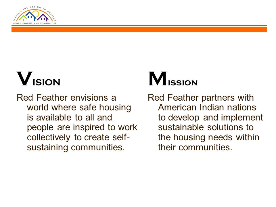 V ISION Red Feather envisions a world where safe housing is available to all and people are inspired to work collectively to create self- sustaining communities.